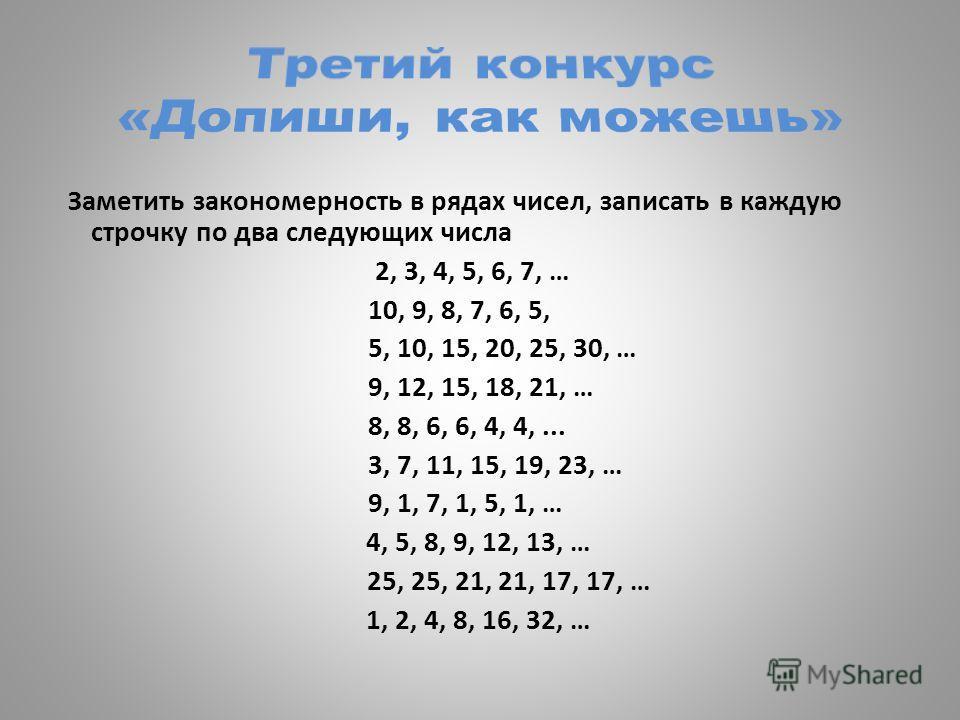 Заметить закономерность в рядах чисел, записать в каждую строчку по два следующих числа 2, 3, 4, 5, 6, 7, … 10, 9, 8, 7, 6, 5, 5, 10, 15, 20, 25, 30, … 9, 12, 15, 18, 21, … 8, 8, 6, 6, 4, 4,... 3, 7, 11, 15, 19, 23, … 9, 1, 7, 1, 5, 1, … 4, 5, 8, 9,