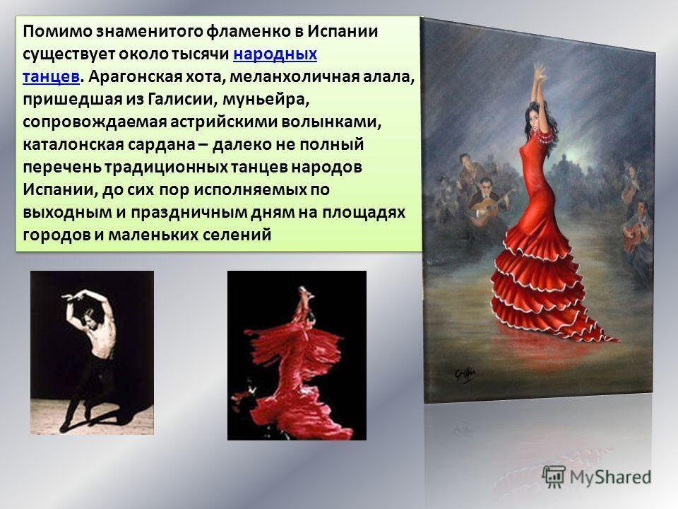 Помимо знаменитого фламенко в Испании существует около тысячи народных танцев. Арагонская хота, меланхоличная алала, пришедшая из Галисии, муньейра, сопровождаемая астрийскими волынками, каталонская сардана – далеко не полный перечень традиционных та