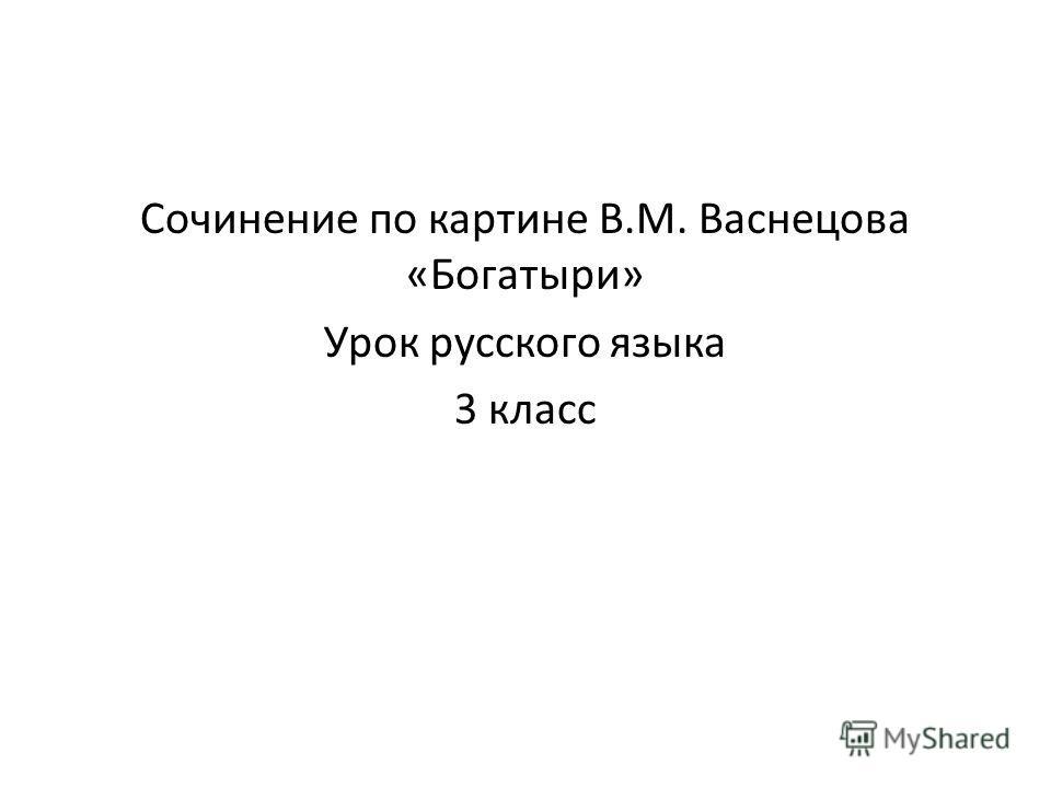 Сочинение по картине В.М. Васнецова «Богатыри» Урок русского языка 3 класс