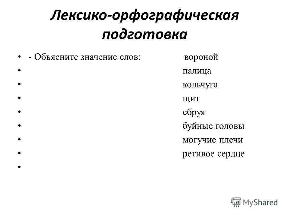 Лексико-орфографическая подготовка - Объясните значение слов: вороной палица кольчуга щит сбруя буйные головы могучие плечи ретивое сердце