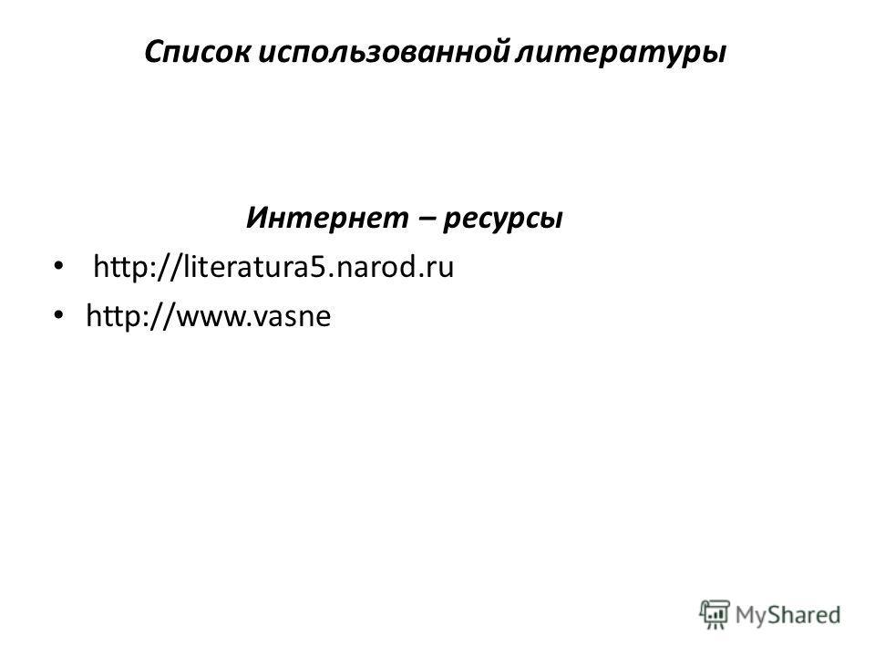 Список использованной литературы Интернет – ресурсы http://literatura5.narod.ru http://www.vasne