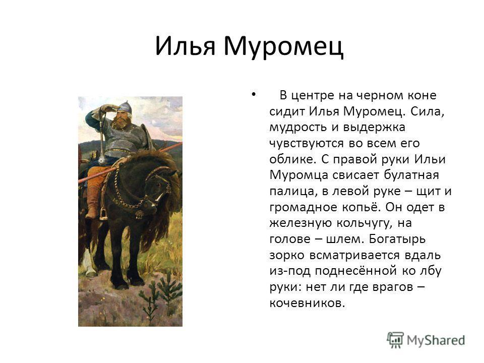 Илья Муромец В центре на черном коне сидит Илья Муромец. Сила, мудрость и выдержка чувствуются во всем его облике. С правой руки Ильи Муромца свисает булатная палица, в левой руке – щит и громадное копьё. Он одет в железную кольчугу, на голове – шлем