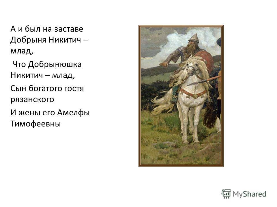 А и был на заставе Добрыня Никитич – млад, Что Добрынюшка Никитич – млад, Сын богатого гостя рязанского И жены его Амелфы Тимофеевны