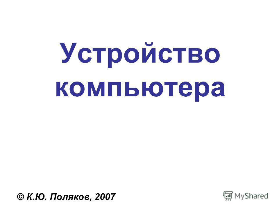 Устройство компьютера © К.Ю. Поляков, 2007
