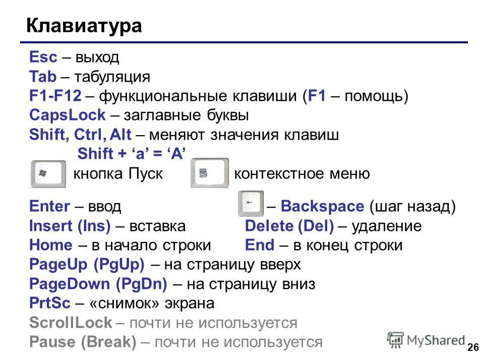 26 Клавиатура Esc – выход Tab – табуляция F1-F12 – функциональные клавиши (F1 – помощь) CapsLock – заглавные буквы Shift, Ctrl, Alt – меняют значения клавиш Shift + a = A кнопка Пуск контекстное меню Enter – ввод – Backspace (шаг назад) Insert (Ins)