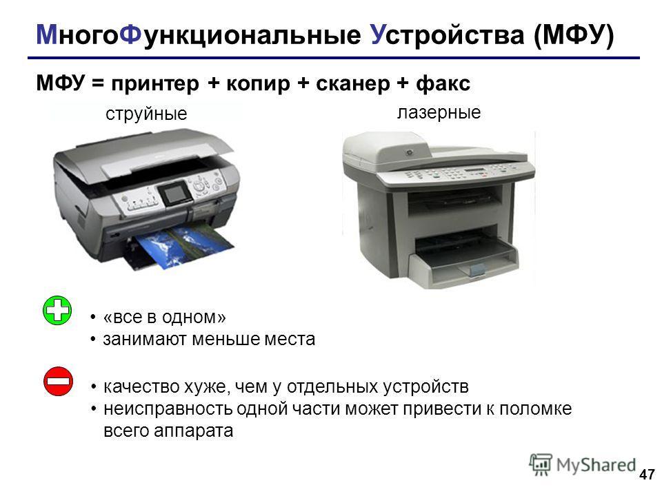 47 МногоФункциональные Устройства (МФУ) МФУ = принтер + копир + сканер + факс струйные лазерные «все в одном» занимают меньше места качество хуже, чем у отдельных устройств неисправность одной части может привести к поломке всего аппарата