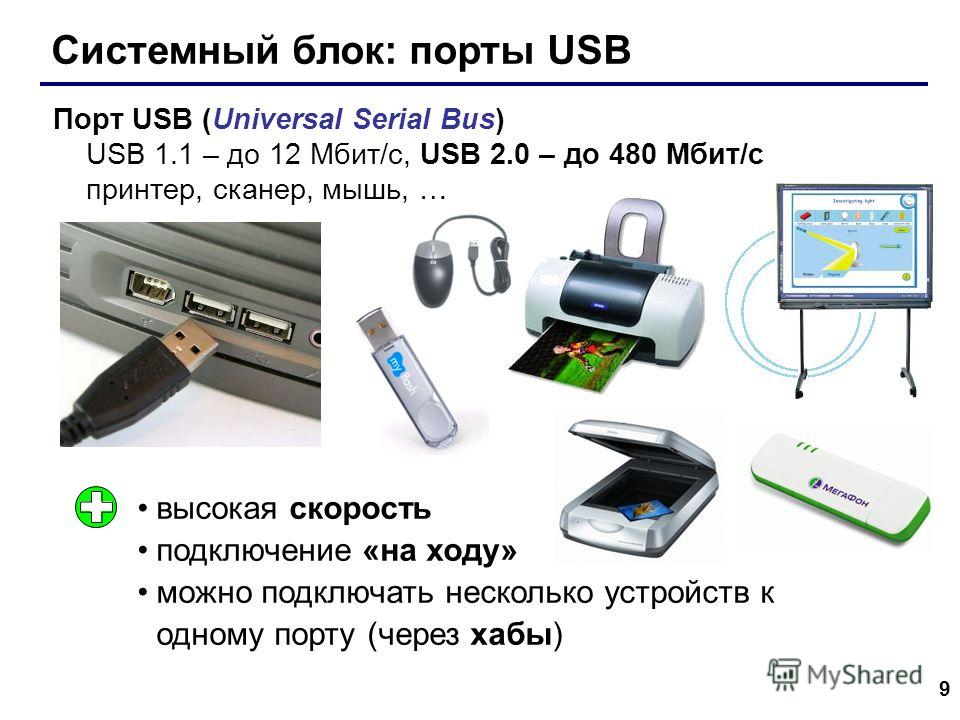 9 Системный блок: порты USB Порт USB (Universal Serial Bus) USB 1.1 – до 12 Мбит/c, USB 2.0 – до 480 Мбит/c принтер, сканер, мышь, … высокая скорость подключение «на ходу» можно подключать несколько устройств к одному порту (через хабы)