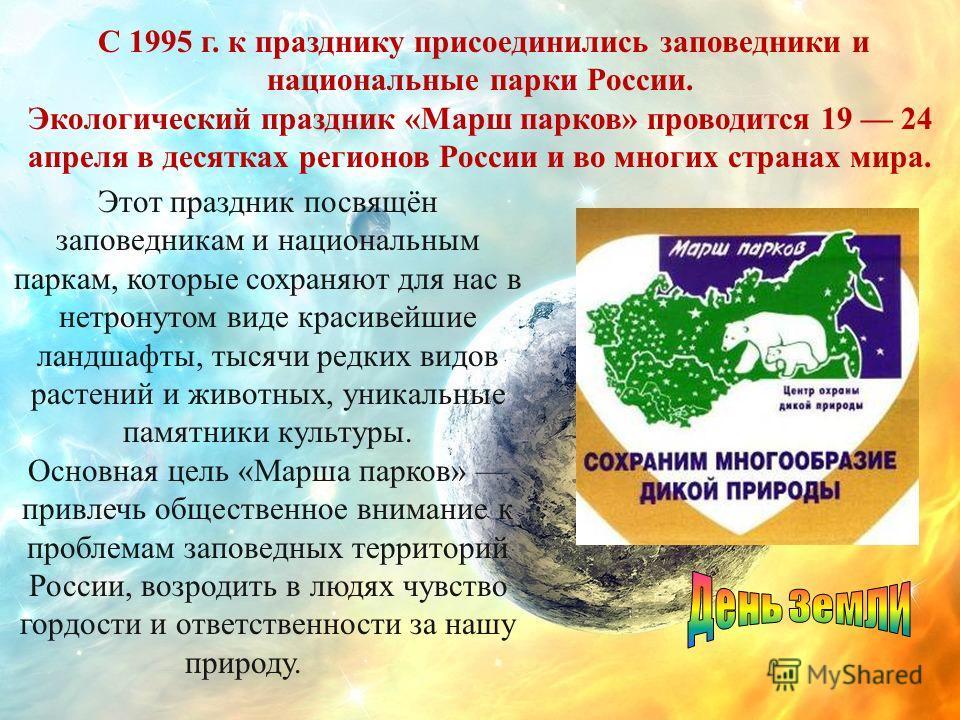 С 1995 г. к празднику присоединились заповедники и национальные парки России. Экологический праздник «Марш парков» проводится 19 24 апреля в десятках регионов России и во многих странах мира. Этот праздник посвящён заповедникам и национальным паркам,