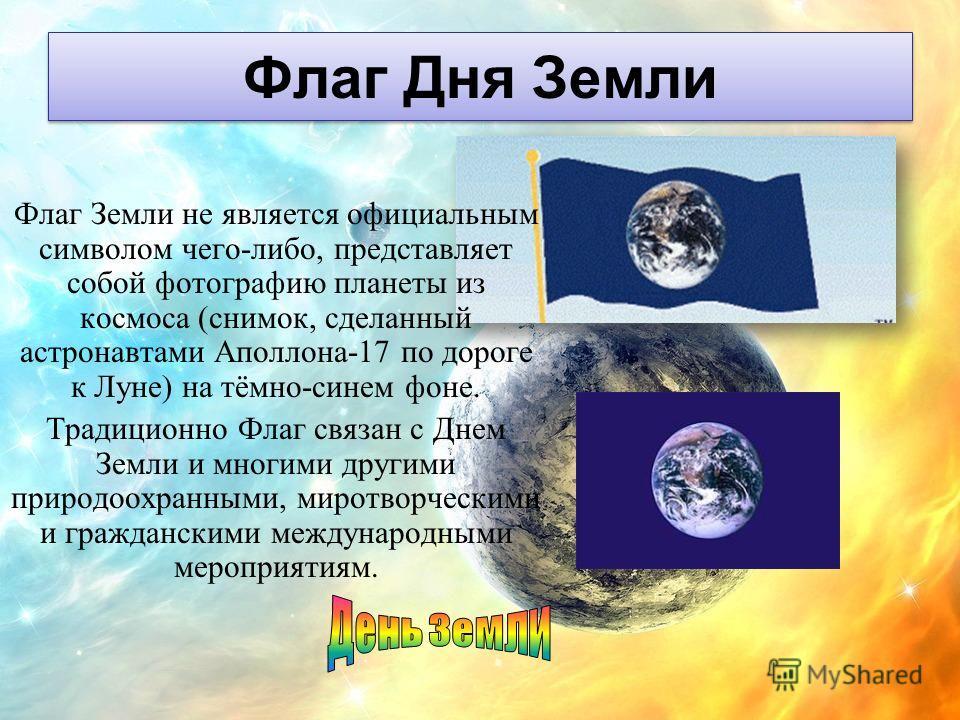 Флаг Дня Земли Флаг Земли не является официальным символом чего-либо, представляет собой фотографию планеты из космоса (снимок, сделанный астронавтами Аполлона-17 по дороге к Луне) на тёмно-синем фоне. Традиционно Флаг связан с Днем Земли и многими д