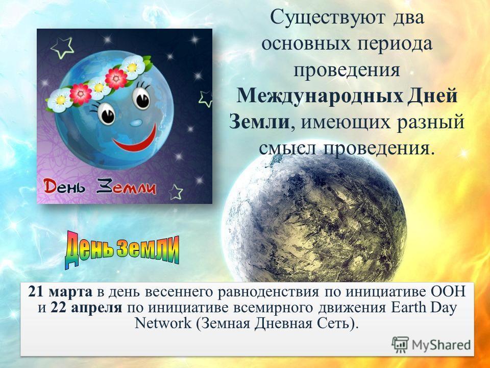 Существуют два основных периода проведения Международных Дней Земли, имеющих разный смысл проведения. 21 марта в день весеннего равноденствия по инициативе ООН и 22 апреля по инициативе всемирного движения Earth Day Network (Земная Дневная Сеть).