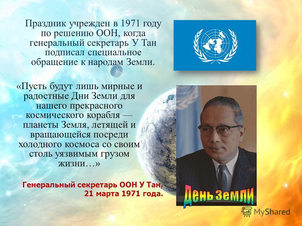 Праздник учрежден в 1971 году по решению ООН, когда генеральный секретарь У Тан подписал специальное обращение к народам Земли. «Пусть будут лишь мирные и радостные Дни Земли для нашего прекрасного космического корабля планеты Земля, летящей и вращаю