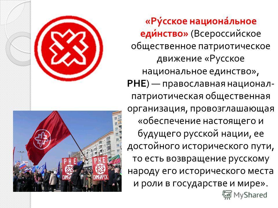 « Русское национальное единство » ( Всероссийское общественное патриотическое движение « Русское национальное единство », РНЕ ) православная национал - патриотическая общественная организация, провозглашающая « обеспечение настоящего и будущего русск