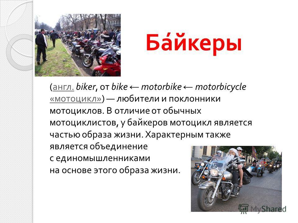 Байкеры ( англ. biker, от bike motorbike motorbicycle « мотоцикл ») любители и поклонники мотоциклов. В отличие от обычных мотоциклистов, у байкеров мотоцикл является частью образа жизни. Характерным также является объединение с единомышленниками на