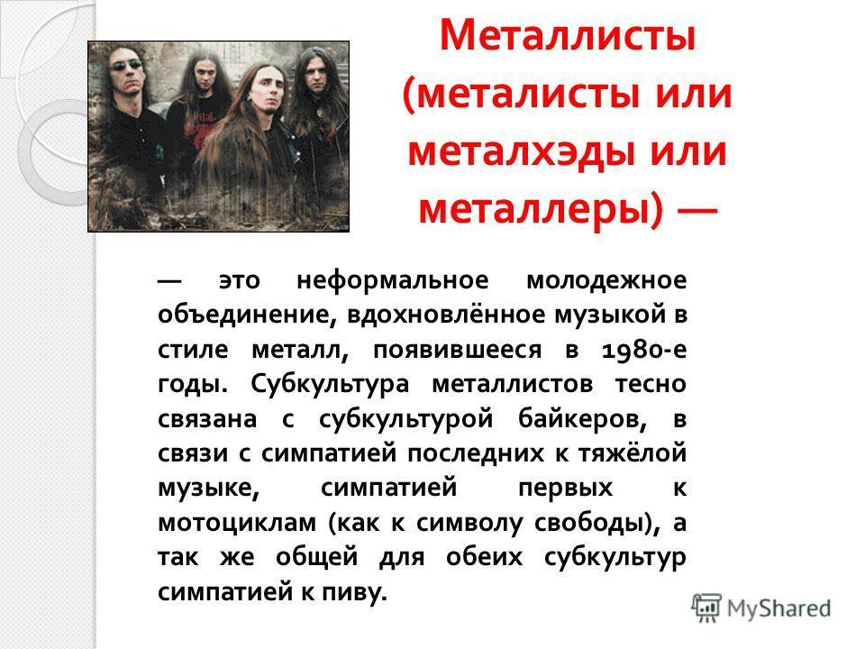 Металлисты ( металисты или металхэды или металлеры ) это неформальное молодежное объединение, вдохновлённое музыкой в стиле металл, появившееся в 1980- е годы. Субкультура металлистов тесно связана с субкультурой байкеров, в связи с симпатией последн