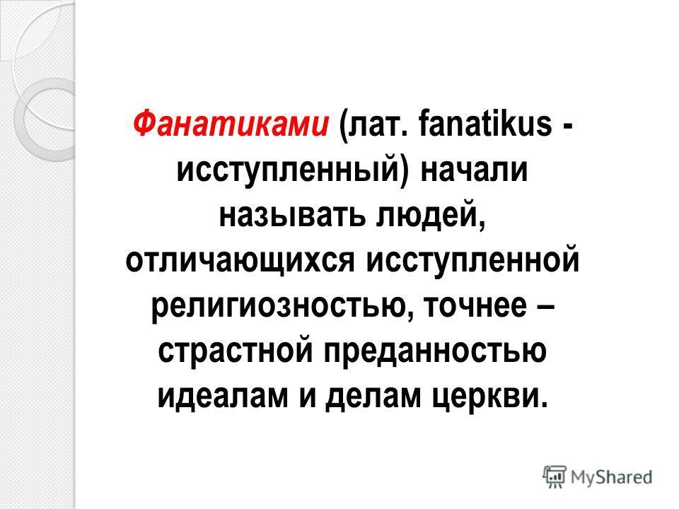 Фанатиками (лат. fanatikus - исступленный) начали называть людей, отличающихся исступленной религиозностью, точнее – страстной преданностью идеалам и делам церкви.
