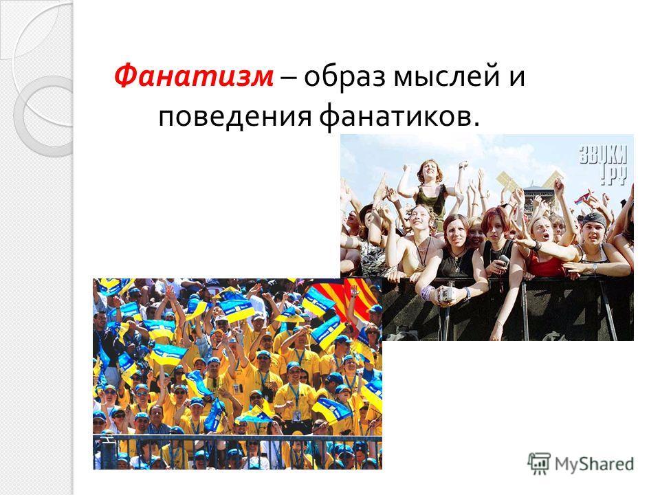 Фанатизм – образ мыслей и поведения фанатиков.