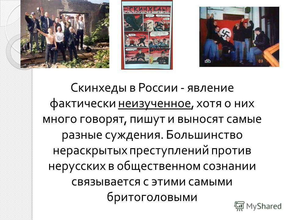 Скинхеды в России - явление фактически неизученное, хотя о них много говорят, пишут и выносят самые разные суждения. Большинство нераскрытых преступлений против нерусских в общественном сознании связывается с этими самыми бритоголовыми