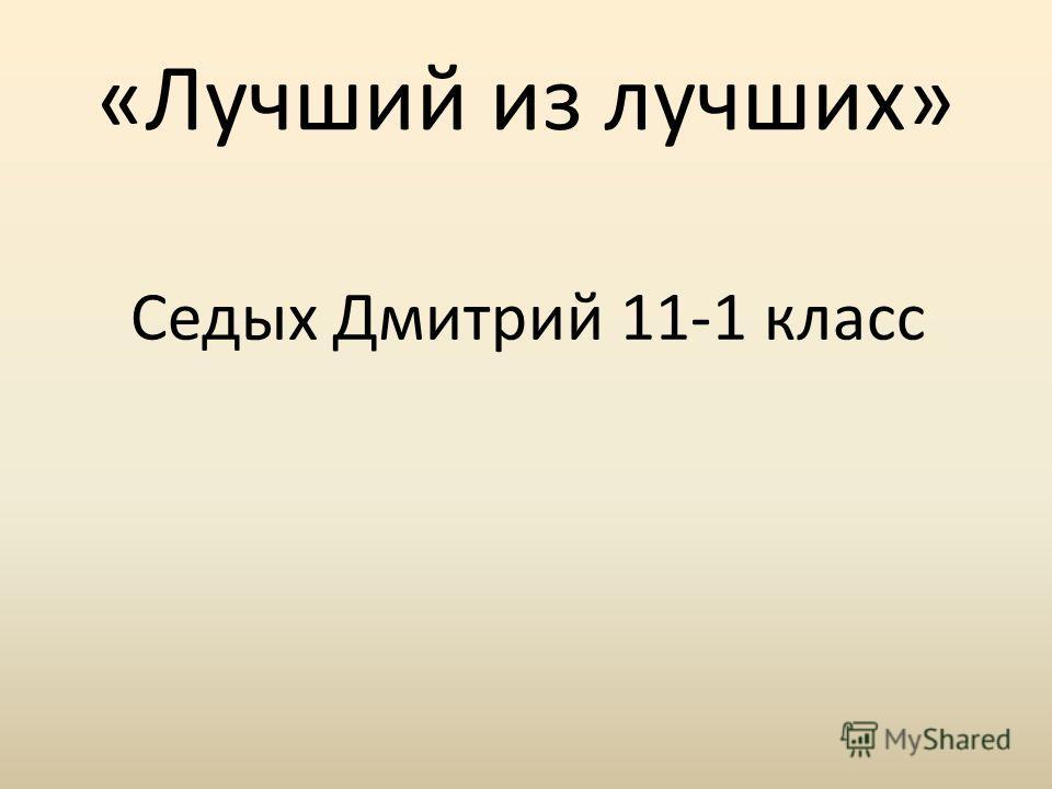 «Лучший из лучших» Седых Дмитрий 11-1 класс