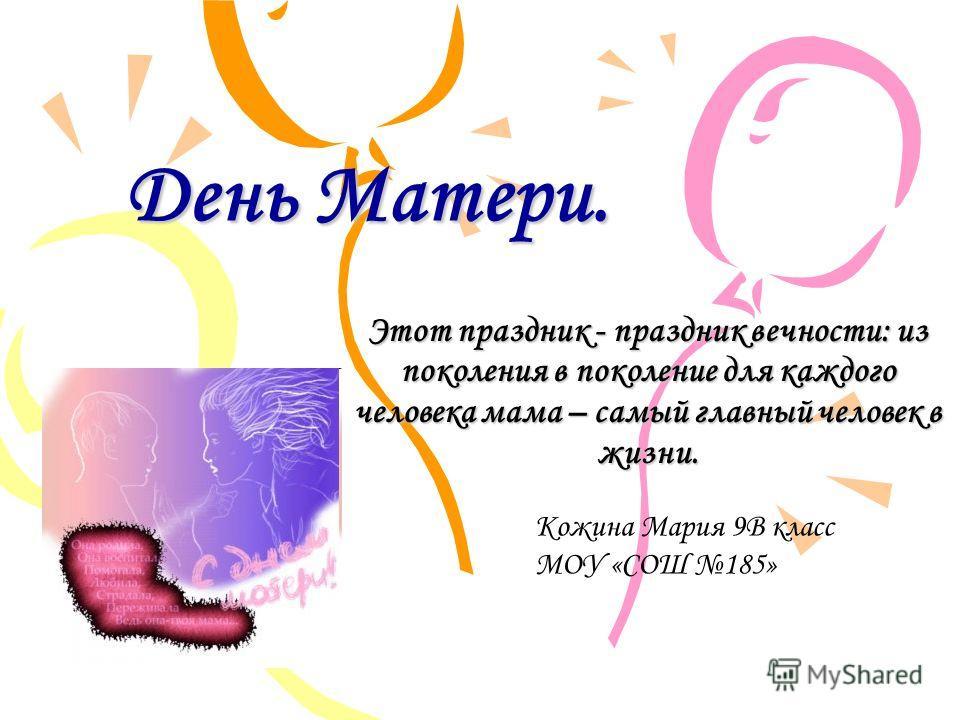 День Матери. Этот праздник - праздник вечности: из поколения в поколение для каждого человека мама – самый главный человек в жизни. Кожина Мария 9В класс МОУ «СОШ 185»