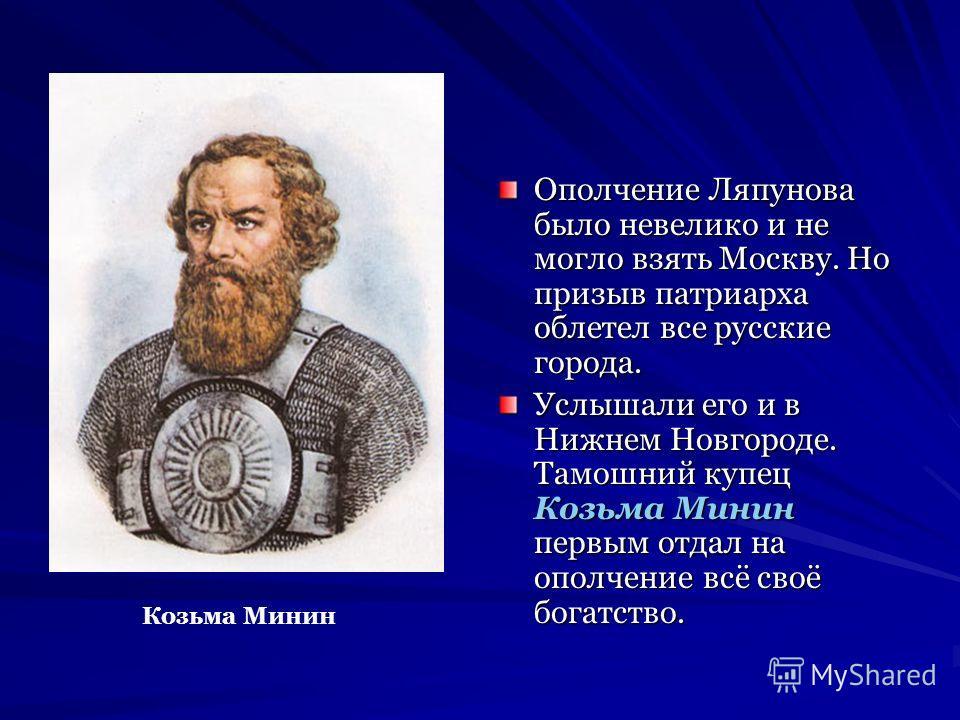 Ополчение Ляпунова было невелико и не могло взять Москву. Но призыв патриарха облетел все русские города. Услышали его и в Нижнем Новгороде. Тамошний купец Козьма Минин первым отдал на ополчение всё своё богатство. Козьма Минин