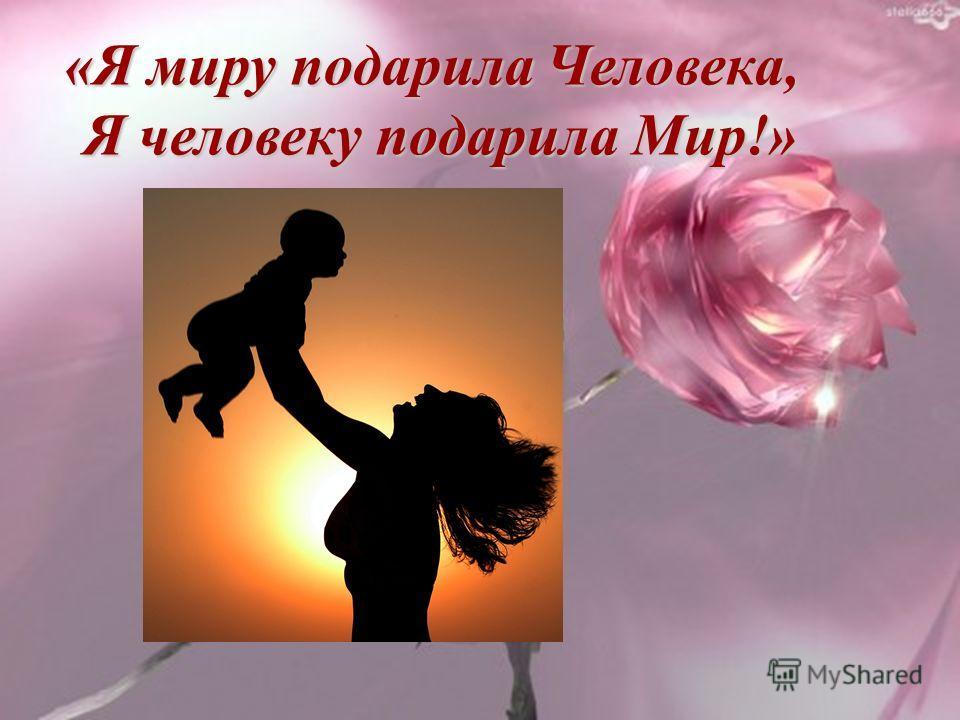 «Я миру подарила Человека, «Я миру подарила Человека, Я человеку подарила Мир!» Я человеку подарила Мир!»