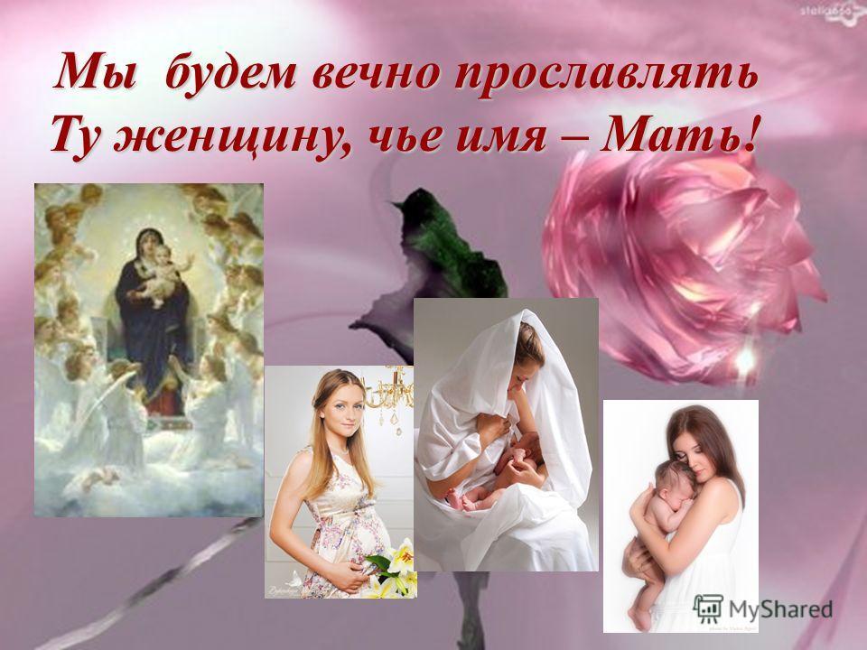 Мы будем вечно прославлять Мы будем вечно прославлять Ту женщину, чье имя – Мать! Ту женщину, чье имя – Мать!