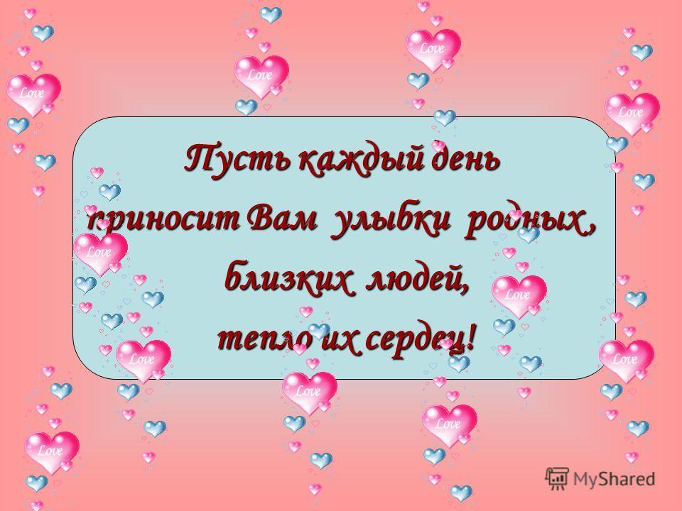 Пусть каждый день приносит Вам улыбки родных, близких людей, близких людей, тепло их сердец!