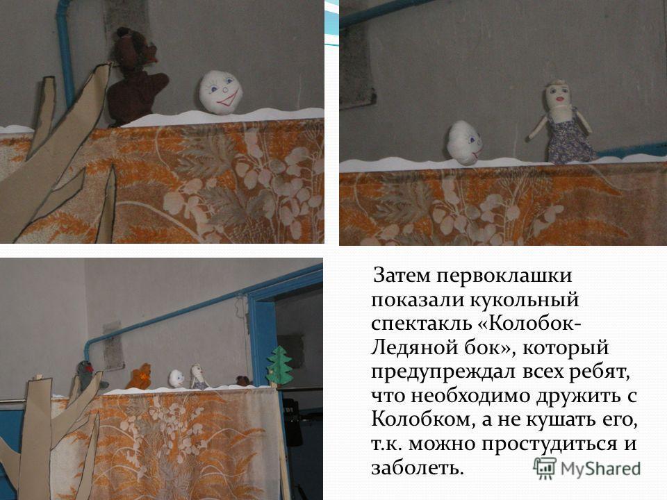 Затем первоклашки показали кукольный спектакль «Колобок- Ледяной бок», который предупреждал всех ребят, что необходимо дружить с Колобком, а не кушать его, т.к. можно простудиться и заболеть.