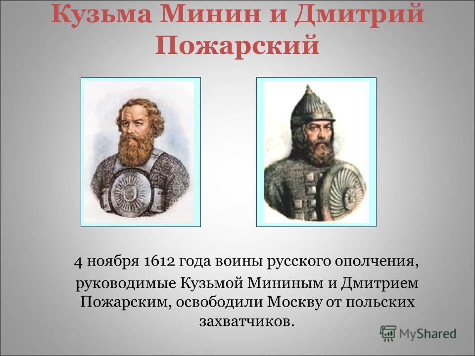 Кузьма Минин и Дмитрий Пожарский 4 ноября 1612 года воины русского ополчения, руководимые Кузьмой Мининым и Дмитрием Пожарским, освободили Москву от польских захватчиков.