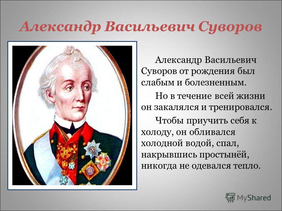 Александр Васильевич Суворов Александр Васильевич Суворов от рождения был слабым и болезненным. Но в течение всей жизни он закалялся и тренировался. Чтобы приучить себя к холоду, он обливался холодной водой, спал, накрывшись простынёй, никогда не оде