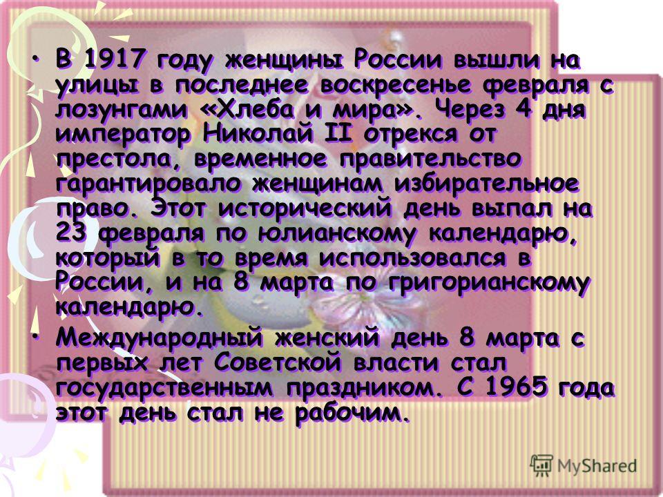 В 1917 году женщины России вышли на улицы в последнее воскресенье февраля с лозунгами «Хлеба и мира». Через 4 дня император Николай II отрекся от престола, временное правительство гарантировало женщинам избирательное право. Этот исторический день вып
