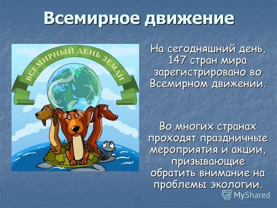 Всемирное движение На сегодняшний день, 147 стран мира зарегистрировано во Всемирном движении. Во многих странах проходят праздничные мероприятия и акции, призывающие обратить внимание на проблемы экологии.