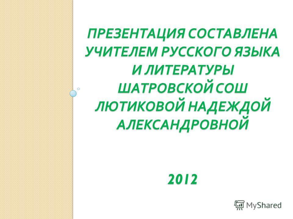 ПРЕЗЕНТАЦИЯ СОСТАВЛЕНА УЧИТЕЛЕМ РУССКОГО ЯЗЫКА И ЛИТЕРАТУРЫ ШАТРОВСКОЙ СОШ ЛЮТИКОВОЙ НАДЕЖДОЙ АЛЕКСАНДРОВНОЙ 2012