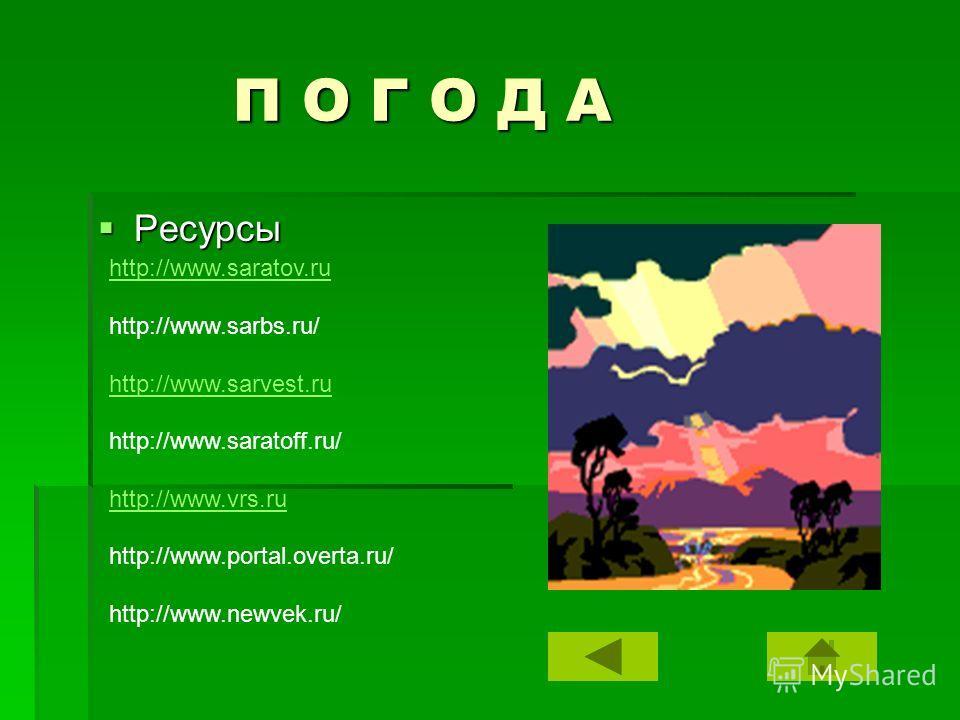 П О Г О Д А П О Г О Д А Ресурсы Ресурсы http://www.saratov.ru http://www.sarbs.ru/ http://www.sarvest.ru http://www.saratoff.ru/ http://www.vrs.ru http://www.portal.overta.ru/ http://www.newvek.ru/