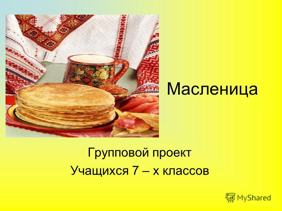 Масленица Групповой проект Учащихся 7 – х классов