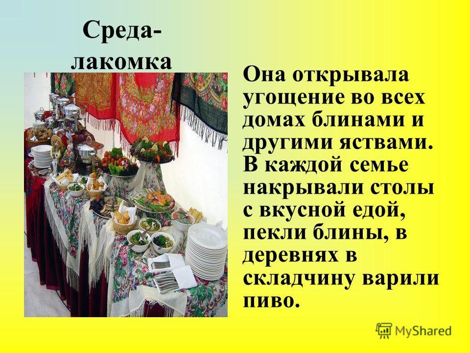 Среда- лакомка Она открывала угощение во всех домах блинами и другими яствами. В каждой семье накрывали столы с вкусной едой, пекли блины, в деревнях в складчину варили пиво.