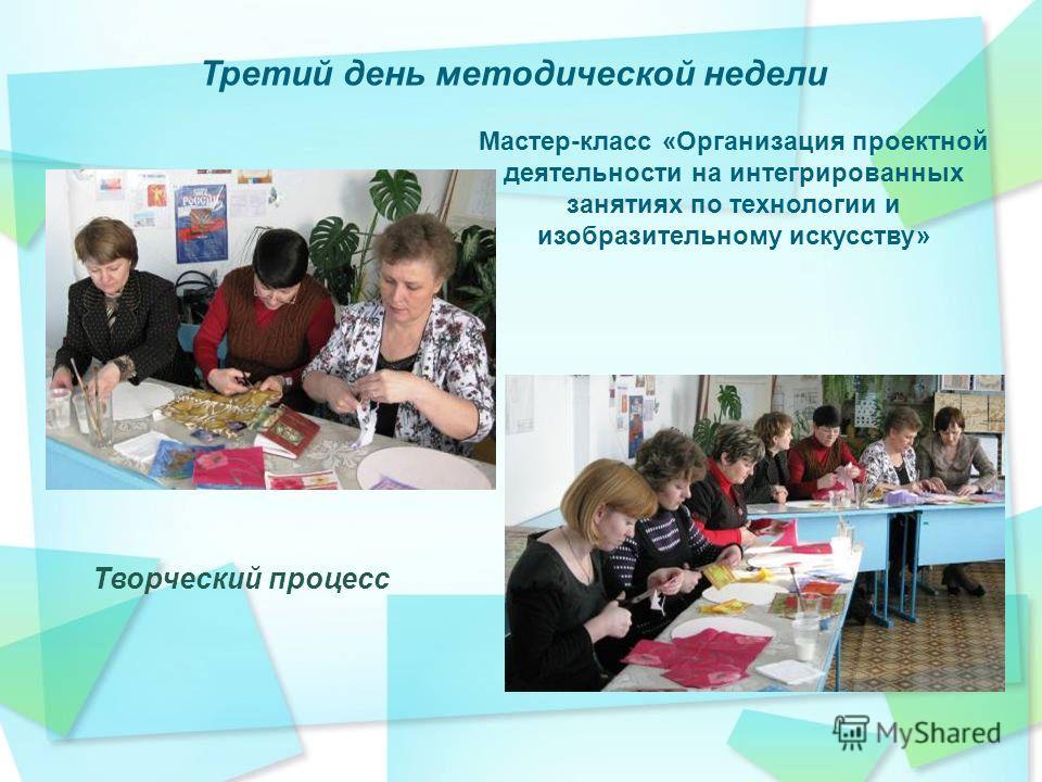 Третий день методической недели Мастер-класс «Организация проектной деятельности на интегрированных занятиях по технологии и изобразительному искусству» Творческий процесс