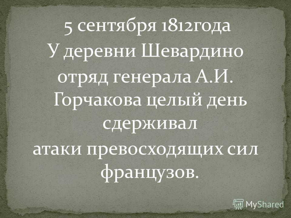 5 сентября 1812года У деревни Шевардино отряд генерала А.И. Горчакова целый день сдерживал атаки превосходящих сил французов.