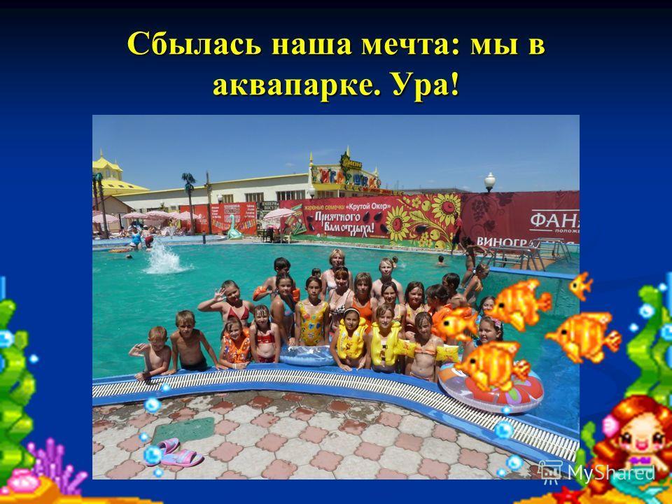 Сбылась наша мечта: мы в аквапарке. Ура!