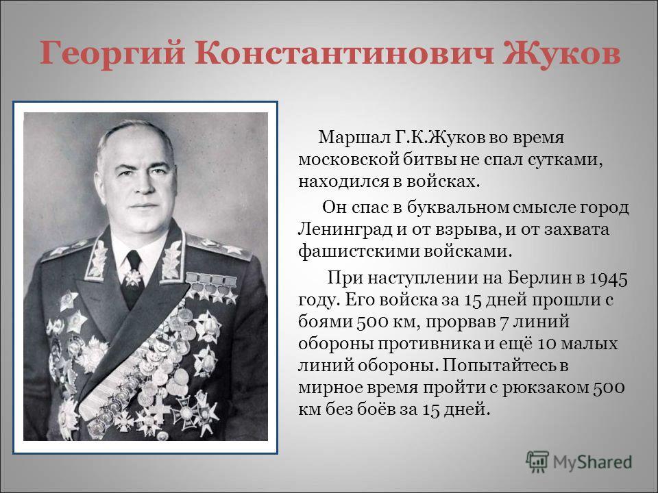 Георгий Константинович Жуков Маршал Г.К.Жуков во время московской битвы не спал сутками, находился в войсках. Он спас в буквальном смысле город Ленинград и от взрыва, и от захвата фашистскими войсками. При наступлении на Берлин в 1945 году. Его войск