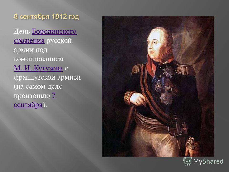 8 сентября 1812 год День Бородинского сражения русской армии под командованием М. И. Кутузова с французской армией ( на самом деле произошло 7 сентября ). Бородинского сражения М. И. Кутузова7 сентября
