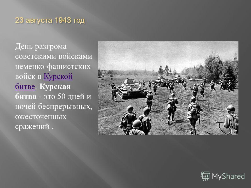 23 августа 1943 год День разгрома советскими войсками немецко - фашистских войск в Курской битве. Курская битва - это 50 дней и ночей беспрерывных, ожесточенных сражений. Курской битве