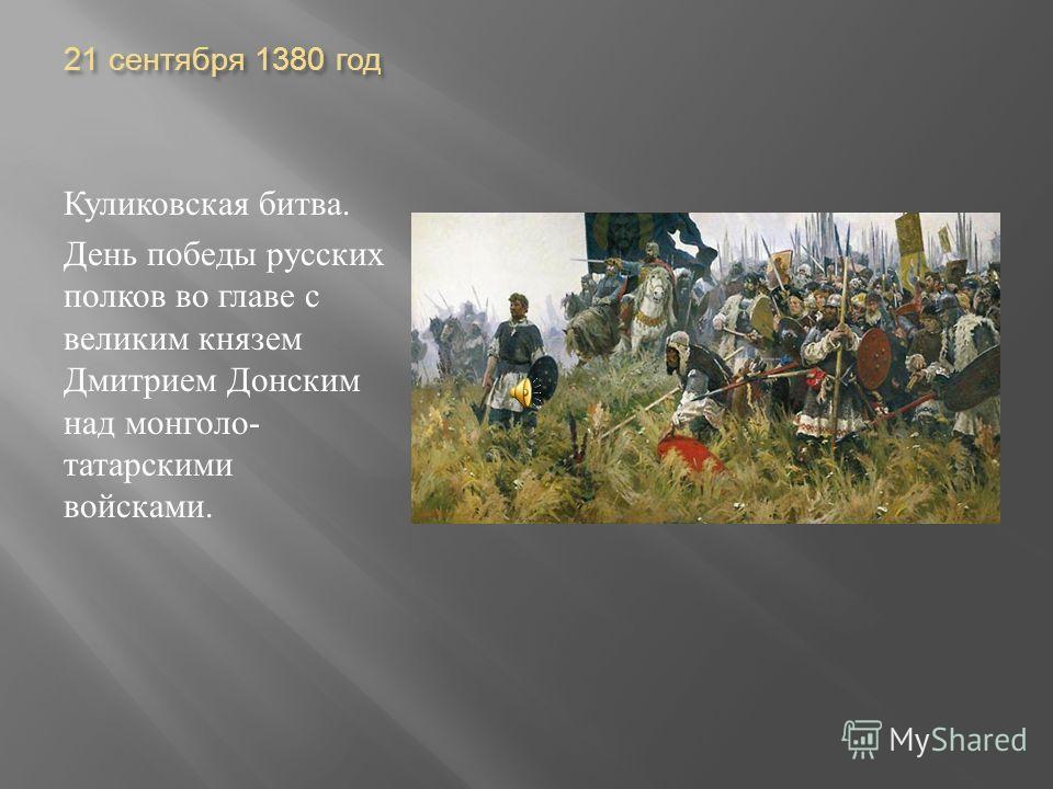21 сентября 1380 год Куликовская битва. День победы русских полков во главе с великим князем Дмитрием Донским над монголо - татарскими войсками.