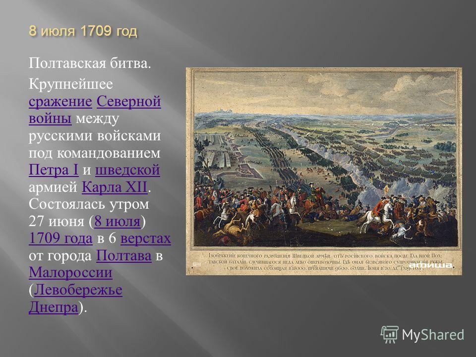 8 июля 1709 год Полтавская битва. Крупнейшее сражение Северной войны между русскими войсками под командованием Петра I и шведской армией Карла XII. Состоялась утром 27 июня (8 июля ) 1709 года в 6 верстах от города Полтава в Малороссии ( Левобережье
