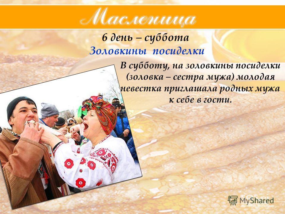 6 день – суббота Золовкины посиделки В субботу, на золовкины посиделки (золовка – сестра мужа) молодая невестка приглашала родных мужа к себе в гости.