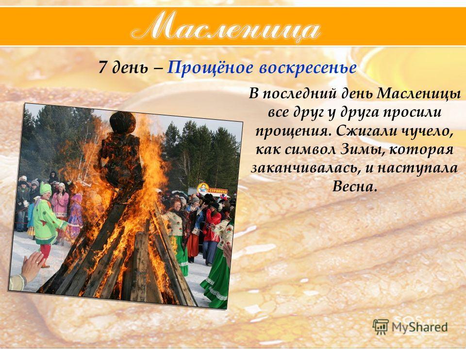 7 день – Прощёное воскресенье В последний день Масленицы все друг у друга просили прощения. Сжигали чучело, как символ Зимы, которая заканчивалась, и наступала Весна.