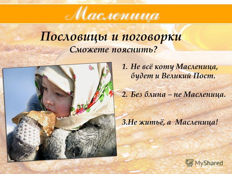 Пословицы и поговорки Сможете пояснить? 1.Не всё коту Масленица, будет и Великий Пост. 2.Без блина – не Масленица. 3.Не житьё, а Масленица!
