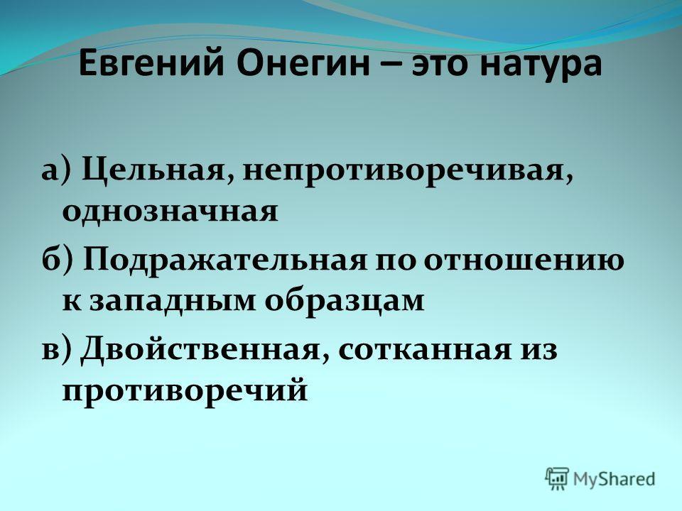 Евгений Онегин – это натура а) Цельная, непротиворечивая, однозначная б) Подражательная по отношению к западным образцам в) Двойственная, сотканная из противоречий