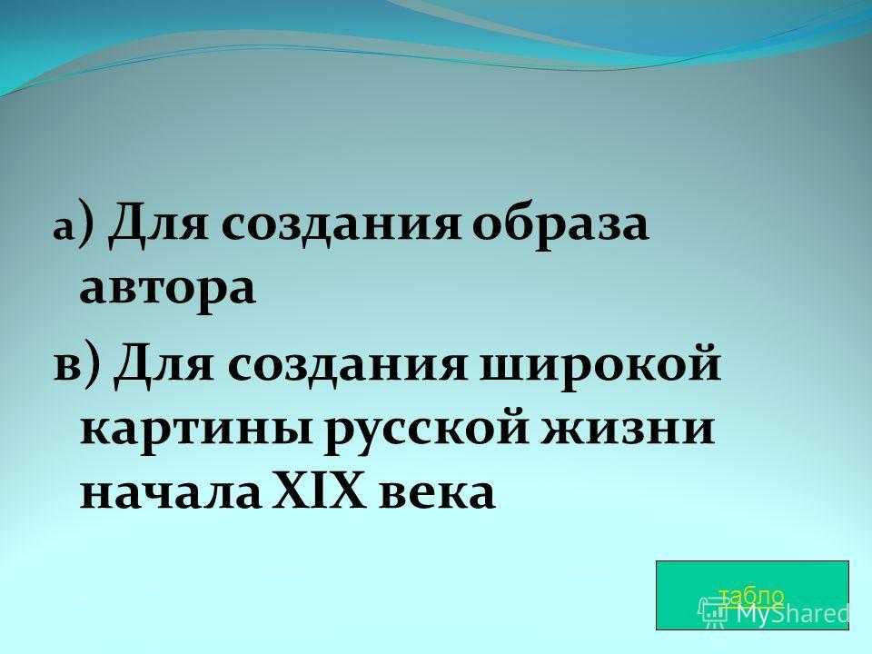 а ) Для создания образа автора в) Для создания широкой картины русской жизни начала XIX века табло