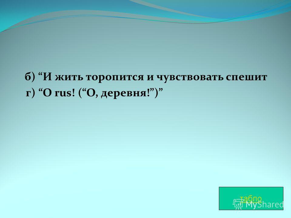 б) И жить торопится и чувствовать спешит г) O rus! (О, деревня!) табло